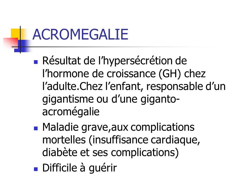 ACROMEGALIE Résultat de lhypersécrétion de lhormone de croissance (GH) chez ladulte.Chez lenfant, responsable dun gigantisme ou dune giganto- acroméga
