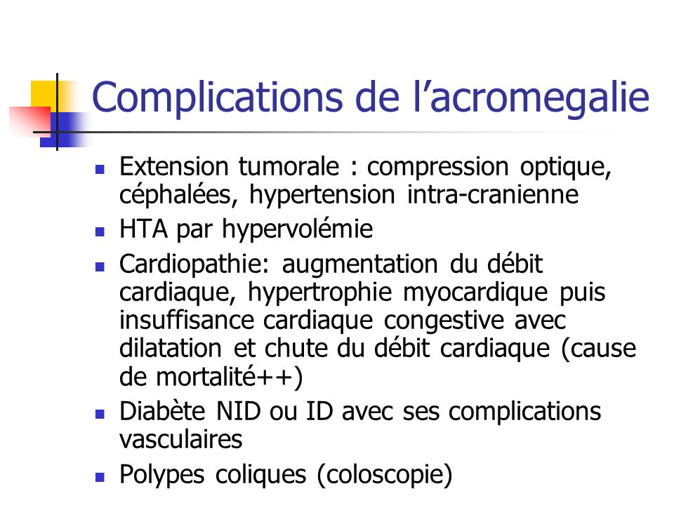 Complications de lacromegalie Extension tumorale : compression optique, céphalées, hypertension intra-cranienne HTA par hypervolémie Cardiopathie: aug
