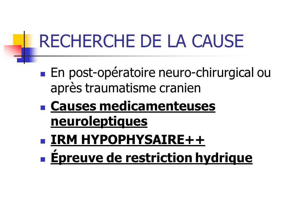 RECHERCHE DE LA CAUSE En post-opératoire neuro-chirurgical ou après traumatisme cranien Causes medicamenteuses neuroleptiques IRM HYPOPHYSAIRE++ Épreu