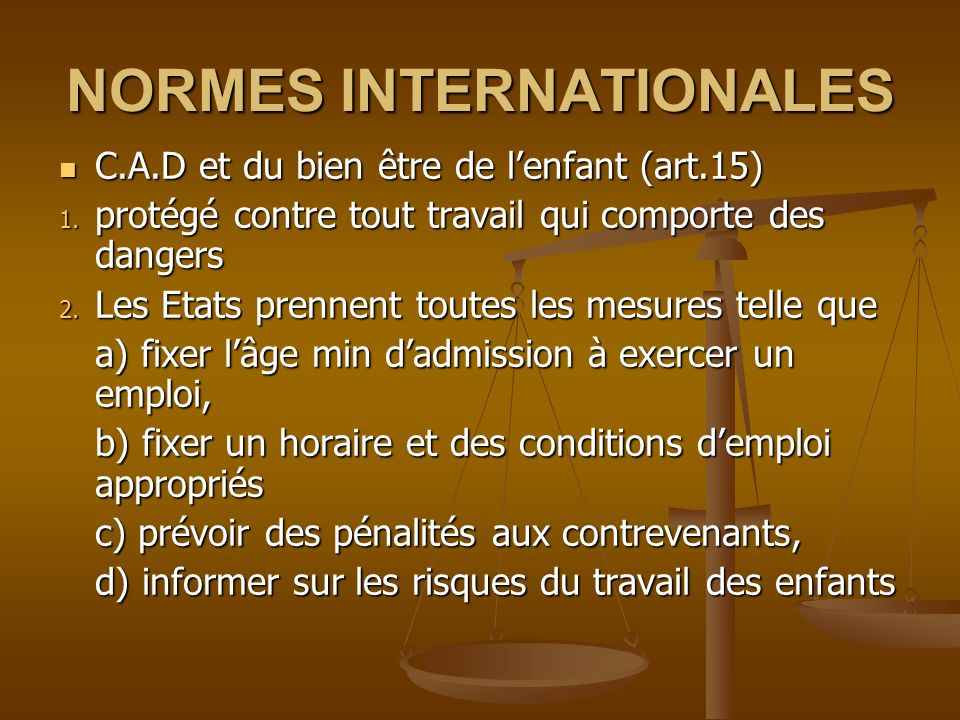NORMES INTERNATIONALES C.A.D et du bien être de lenfant (art.15) C.A.D et du bien être de lenfant (art.15) 1. protégé contre tout travail qui comporte