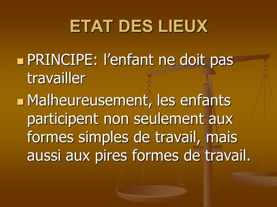 ETAT DES LIEUX PRINCIPE: lenfant ne doit pas travailler PRINCIPE: lenfant ne doit pas travailler Malheureusement, les enfants participent non seulement aux formes simples de travail, mais aussi aux pires formes de travail.