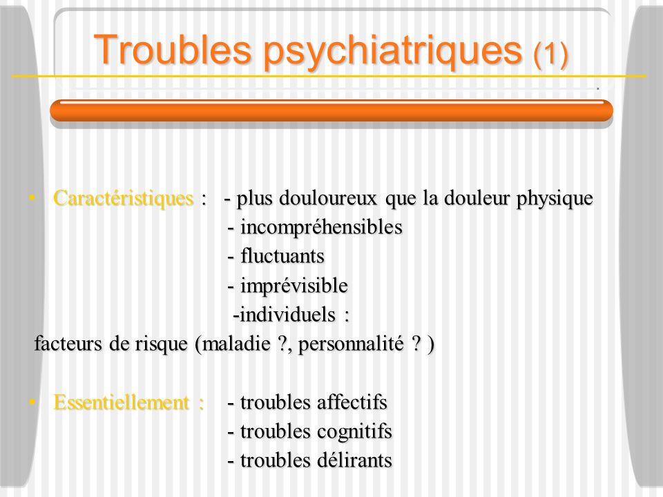 Troubles psychiatriques (1) Caractéristiques :- plus douloureux que la douleur physiqueCaractéristiques :- plus douloureux que la douleur physique - incompréhensibles - incompréhensibles - fluctuants - imprévisible -individuels : -individuels : facteurs de risque (maladie , personnalité .