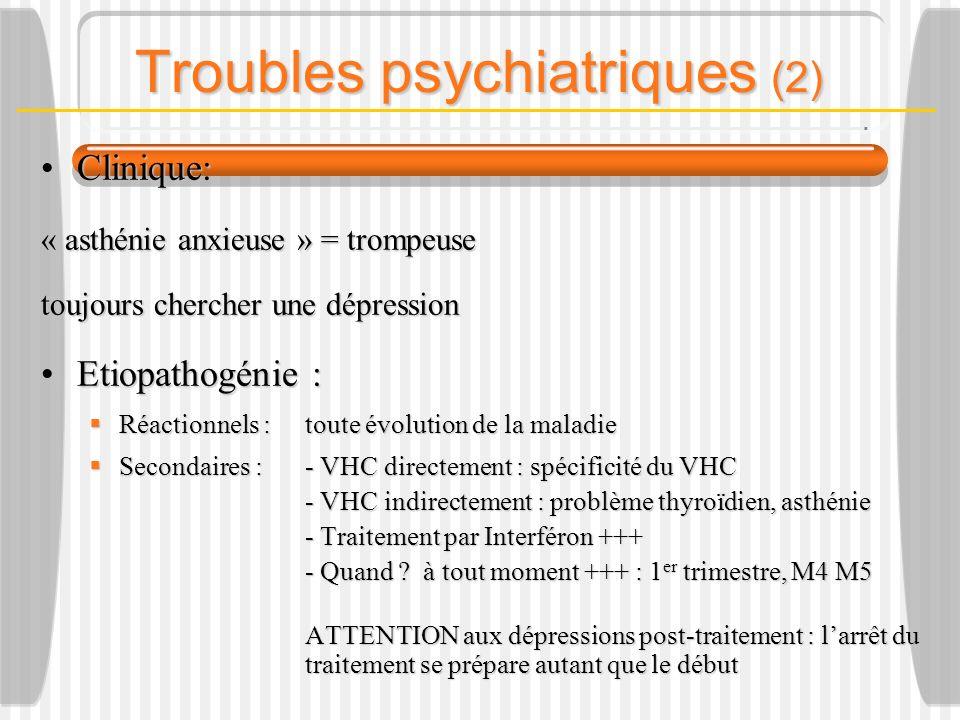 Clinique:Clinique: « asthénie anxieuse » = trompeuse toujours chercher une dépression Etiopathogénie :Etiopathogénie : Réactionnels :toute évolution de la maladie Réactionnels :toute évolution de la maladie Secondaires :- VHC directement : spécificité du VHC Secondaires :- VHC directement : spécificité du VHC - VHC indirectement : problème thyroïdien, asthénie - Traitement par Interféron +++ - Traitement par Interféron +++ - Quand .