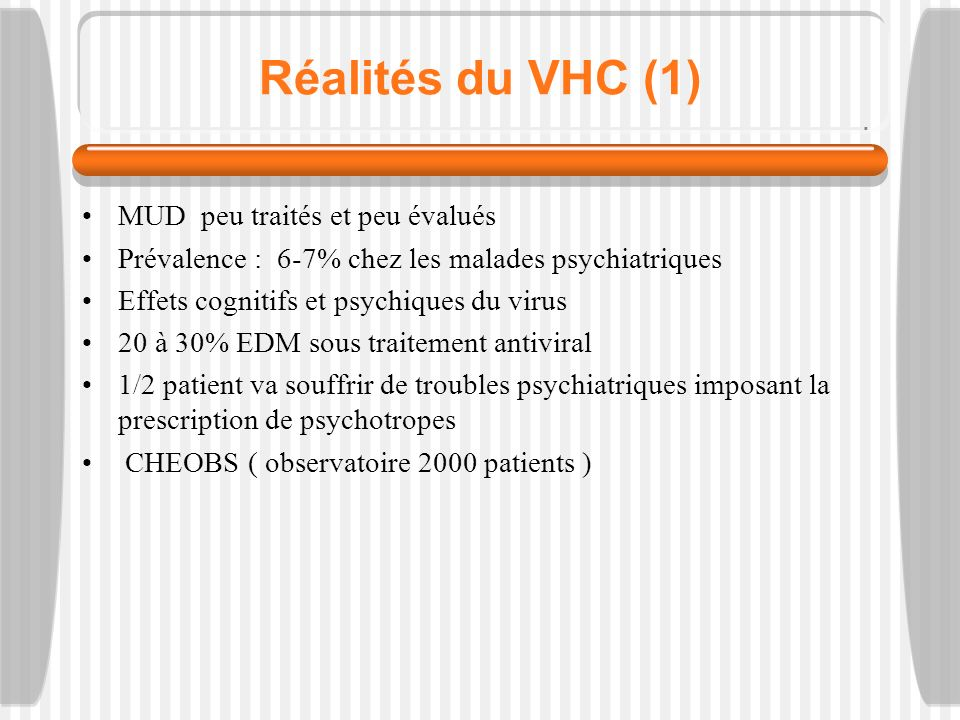 Réalités du VHC (1) MUD peu traités et peu évalués Prévalence : 6-7% chez les malades psychiatriques Effets cognitifs et psychiques du virus 20 à 30% EDM sous traitement antiviral 1/2 patient va souffrir de troubles psychiatriques imposant la prescription de psychotropes CHEOBS ( observatoire 2000 patients )