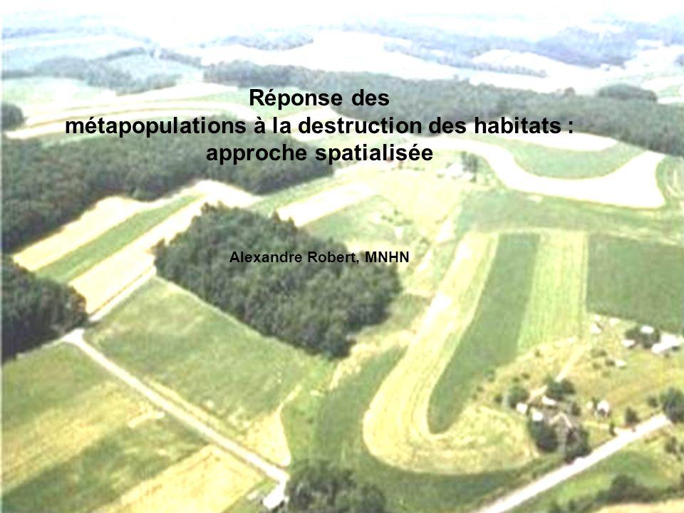 Réponse des métapopulations à la destruction des habitats : approche spatialisée Alexandre Robert, MNHN