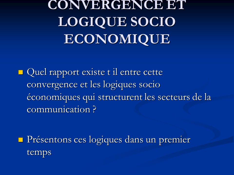 CONVERGENCE ET LOGIQUE SOCIO ECONOMIQUE Quel rapport existe t il entre cette convergence et les logiques socio économiques qui structurent les secteur