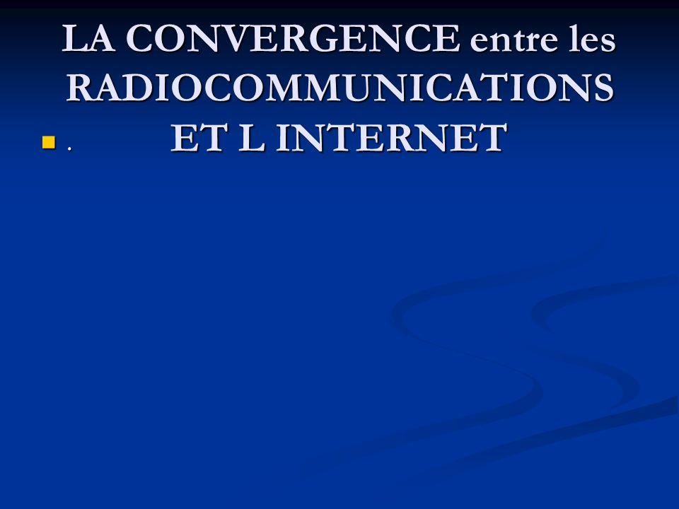 LA CONVERGENCE entre les RADIOCOMMUNICATIONS ET L INTERNET.