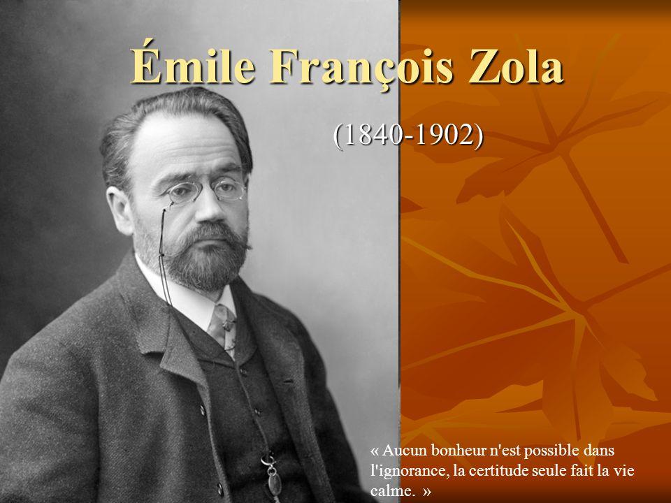 Émile François Zola (1840-1902) « Aucun bonheur n est possible dans l ignorance, la certitude seule fait la vie calme.
