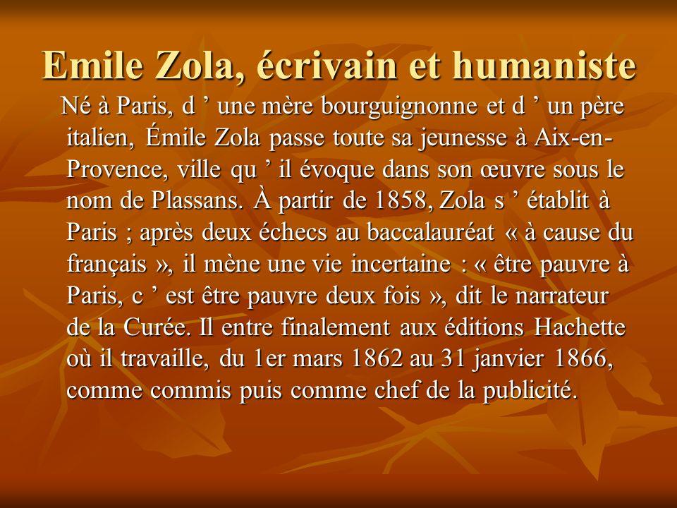 Emile Zola, écrivain et humaniste Né à Paris, d une mère bourguignonne et d un père italien, Émile Zola passe toute sa jeunesse à Aix-en- Provence, ville qu il évoque dans son œuvre sous le nom de Plassans.
