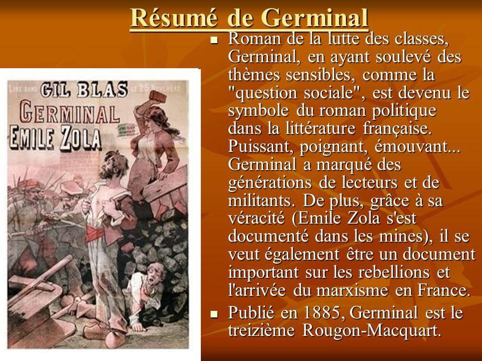 Résumé de Germinal Roman de la lutte des classes, Germinal, en ayant soulevé des thèmes sensibles, comme la question sociale , est devenu le symbole du roman politique dans la littérature française.