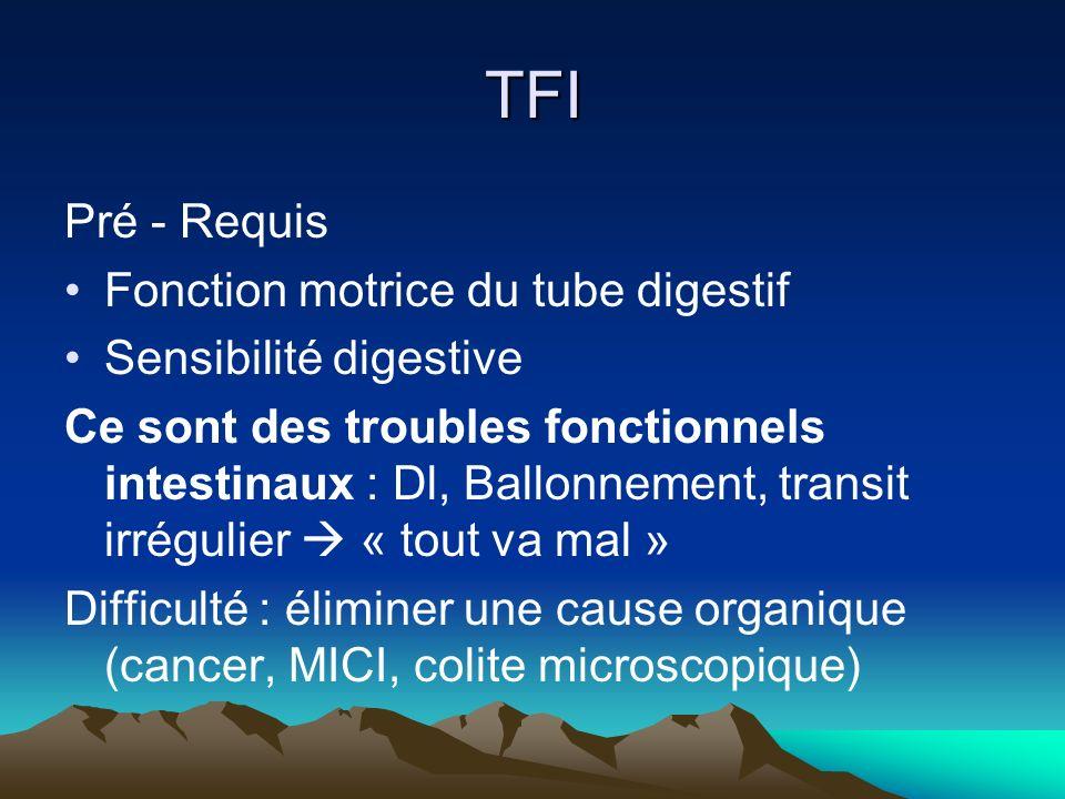 TFI Pré - Requis Fonction motrice du tube digestif Sensibilité digestive Ce sont des troubles fonctionnels intestinaux : Dl, Ballonnement, transit irrégulier « tout va mal » Difficulté : éliminer une cause organique (cancer, MICI, colite microscopique)