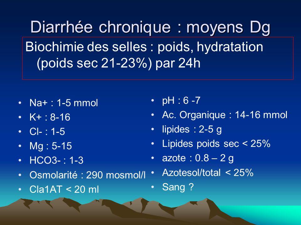 Diarrhée chronique : moyens Dg Na+ : 1-5 mmol K+ : 8-16 Cl- : 1-5 Mg : 5-15 HCO3- : 1-3 Osmolarité : 290 mosmol/l Cla1AT < 20 ml Biochimie des selles : poids, hydratation (poids sec 21-23%) par 24h pH : 6 -7 Ac.