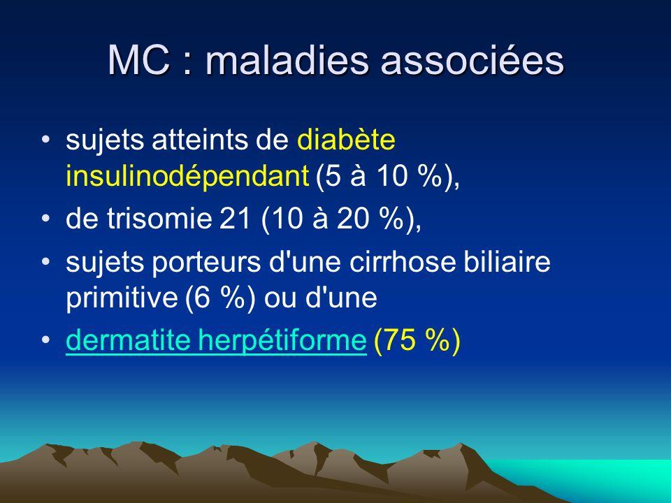 MC : maladies associées sujets atteints de diabète insulinodépendant (5 à 10 %), de trisomie 21 (10 à 20 %), sujets porteurs d une cirrhose biliaire primitive (6 %) ou d une dermatite herpétiforme (75 %)dermatite herpétiforme