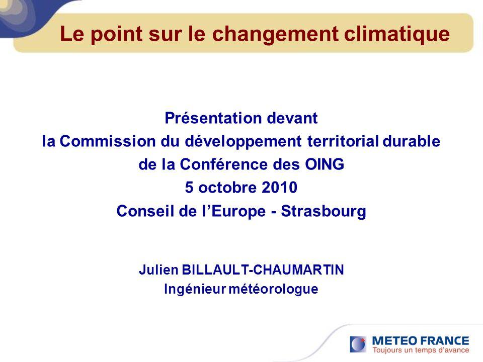 Le point sur le changement climatique Présentation devant la Commission du développement territorial durable de la Conférence des OING 5 octobre 2010 Conseil de lEurope - Strasbourg Julien BILLAULT-CHAUMARTIN Ingénieur météorologue
