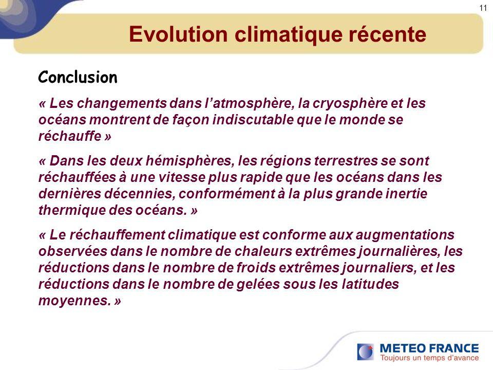 Evolution climatique récente Conclusion « Les changements dans latmosphère, la cryosphère et les océans montrent de façon indiscutable que le monde se réchauffe » « Dans les deux hémisphères, les régions terrestres se sont réchauffées à une vitesse plus rapide que les océans dans les dernières décennies, conformément à la plus grande inertie thermique des océans.
