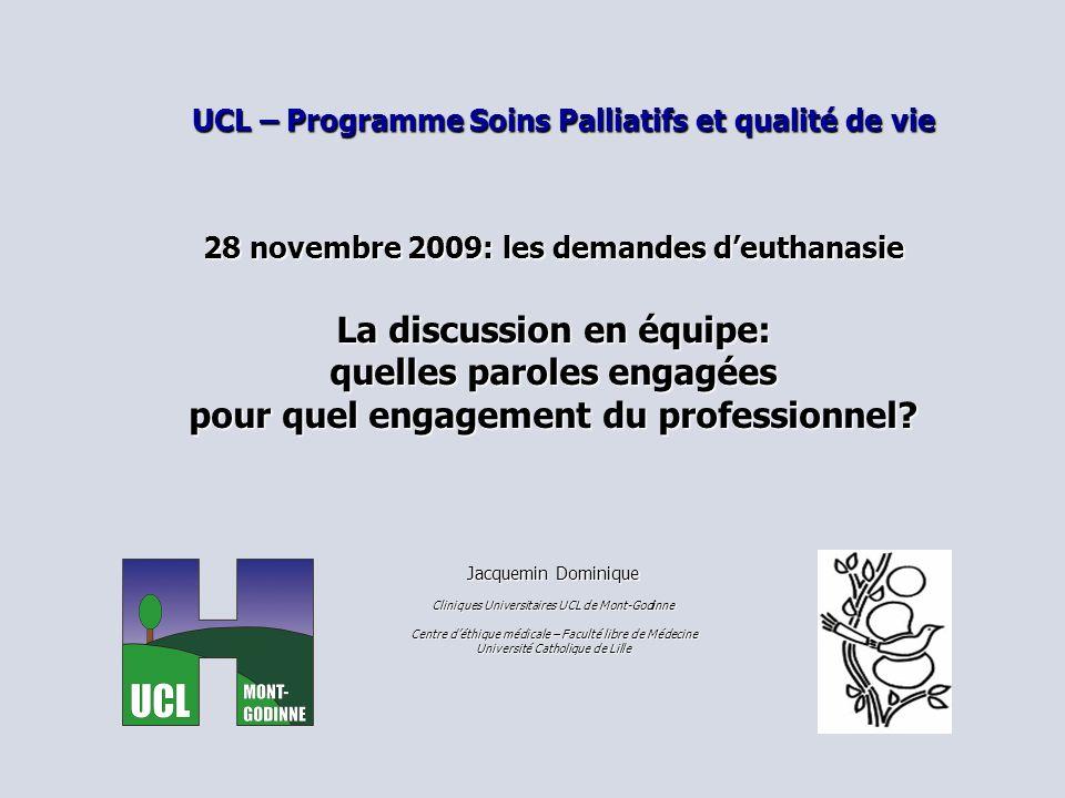UCL – Programme Soins Palliatifs et qualité de vie 28 novembre 2009: les demandes deuthanasie La discussion en équipe: quelles paroles engagées pour quel engagement du professionnel.