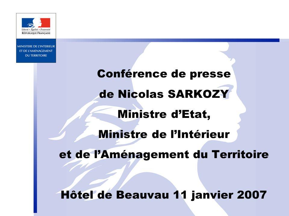 Conférence de presse de Nicolas SARKOZY Ministre dEtat, Ministre de lIntérieur et de lAménagement du Territoire Hôtel de Beauvau 11 janvier 2007