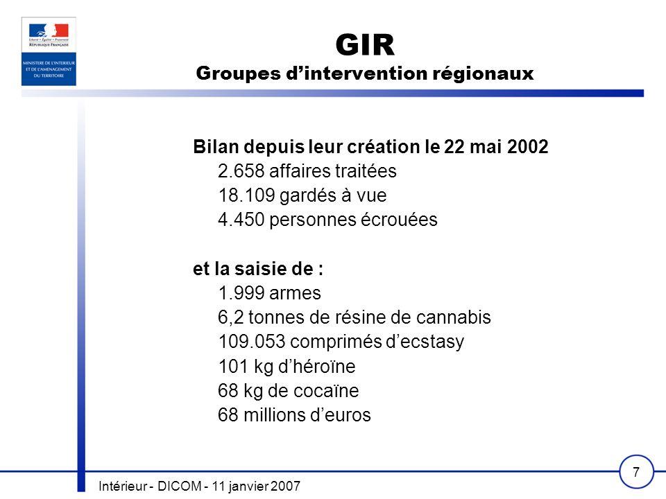 Intérieur - DICOM - 11 janvier 2007 7 GIR Groupes dintervention régionaux Bilan depuis leur création le 22 mai 2002 2.658 affaires traitées 18.109 gardés à vue 4.450 personnes écrouées et la saisie de : 1.999 armes 6,2 tonnes de résine de cannabis 109.053 comprimés decstasy 101 kg dhéroïne 68 kg de cocaïne 68 millions deuros