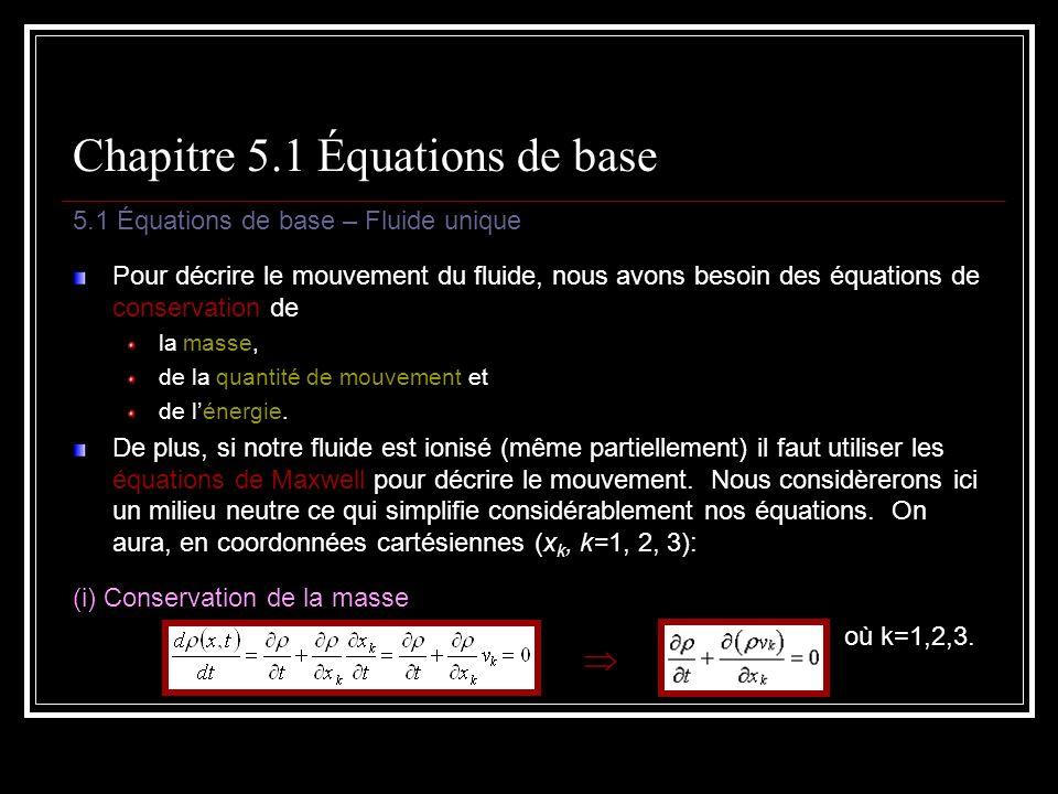 Chapitre 5.1 Équations de base 5.1 Équations de base – Fluide unique Pour décrire le mouvement du fluide, nous avons besoin des équations de conservation de la masse, de la quantité de mouvement et de lénergie.