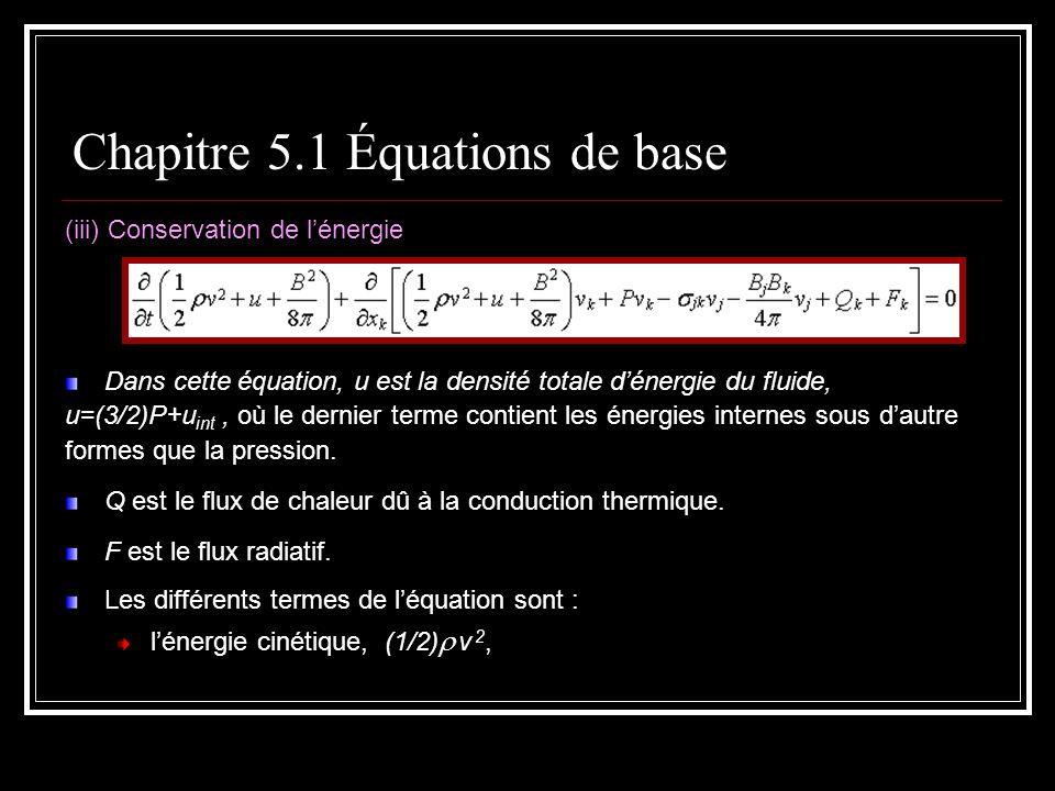 (iii) Conservation de lénergie Dans cette équation, u est la densité totale dénergie du fluide, u=(3/2)P+u int, où le dernier terme contient les énergies internes sous dautre formes que la pression.