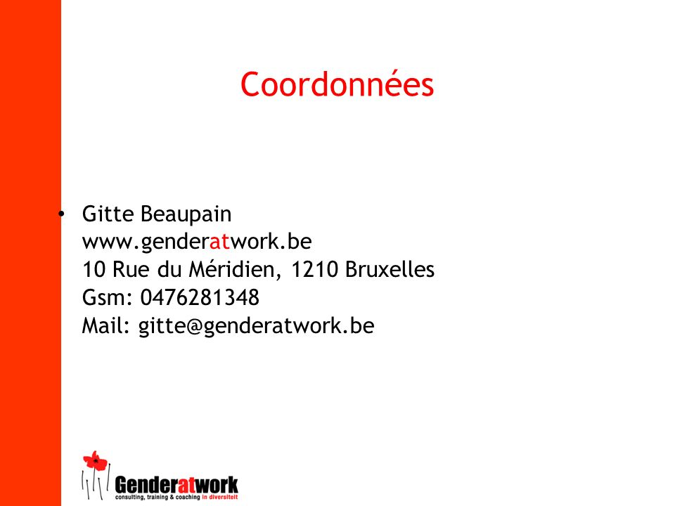 Coordonnées Gitte Beaupain www.genderatwork.be 10 Rue du Méridien, 1210 Bruxelles Gsm: 0476281348 Mail: gitte@genderatwork.be
