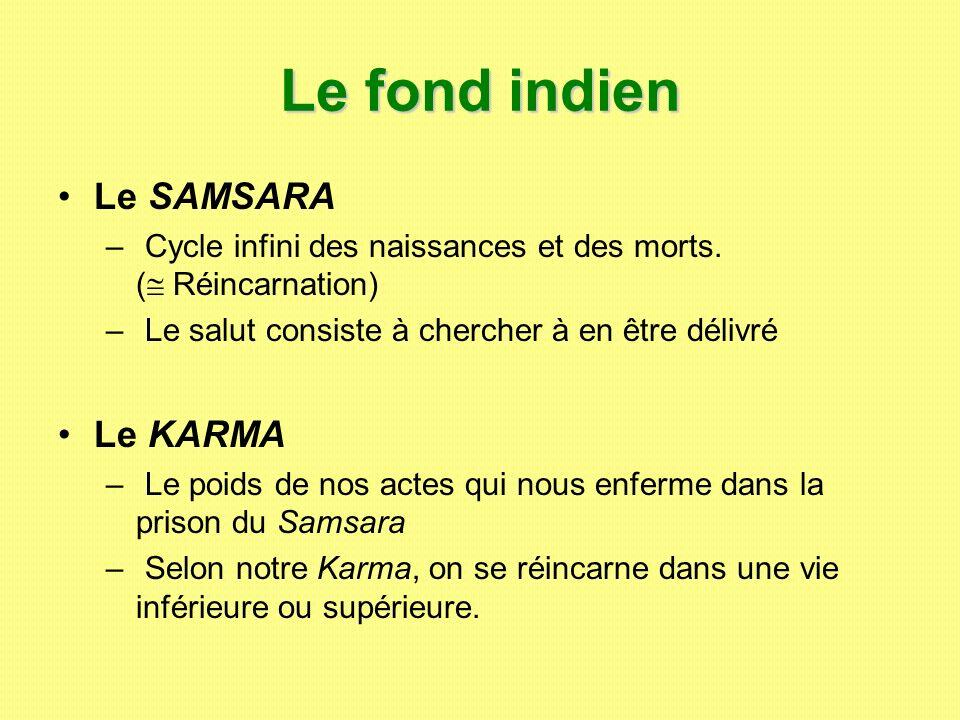Le fond indien Le SAMSARA – Cycle infini des naissances et des morts. ( Réincarnation) – Le salut consiste à chercher à en être délivré Le KARMA e poi