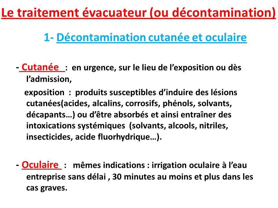 Le traitement évacuateur (ou décontamination) 1- Décontamination cutanée et oculaire - Cutanée : en urgence, sur le lieu de lexposition ou dès ladmiss