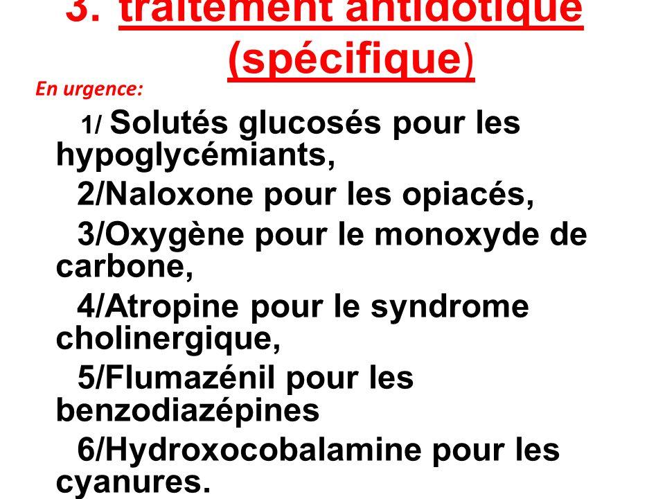 3. traitement antidotique (spécifique ) En urgence: 1/ Solutés glucosés pour les hypoglycémiants, 2/Naloxone pour les opiacés, 3/Oxygène pour le monox