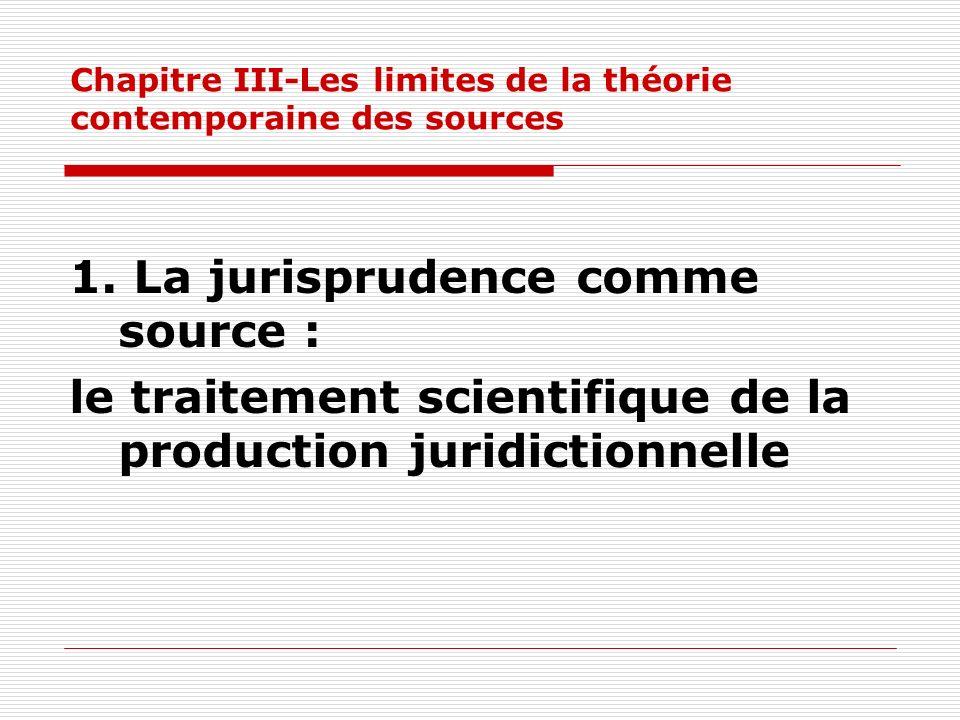 Chapitre III-Les limites de la théorie contemporaine des sources 1. La jurisprudence comme source : le traitement scientifique de la production juridi