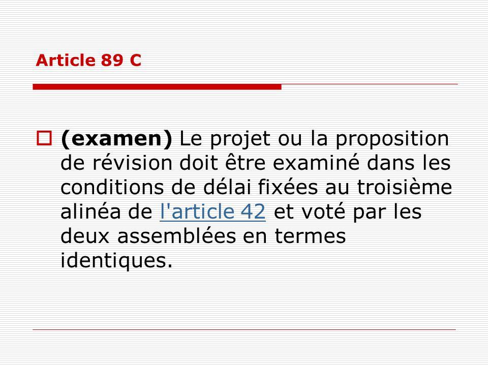 Article 89 C (examen) Le projet ou la proposition de révision doit être examiné dans les conditions de délai fixées au troisième alinéa de l'article 4