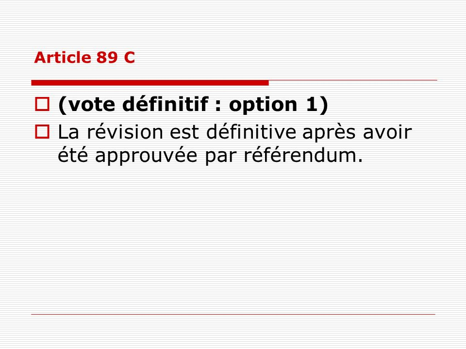 Article 89 C (vote définitif : option 1) La révision est définitive après avoir été approuvée par référendum.