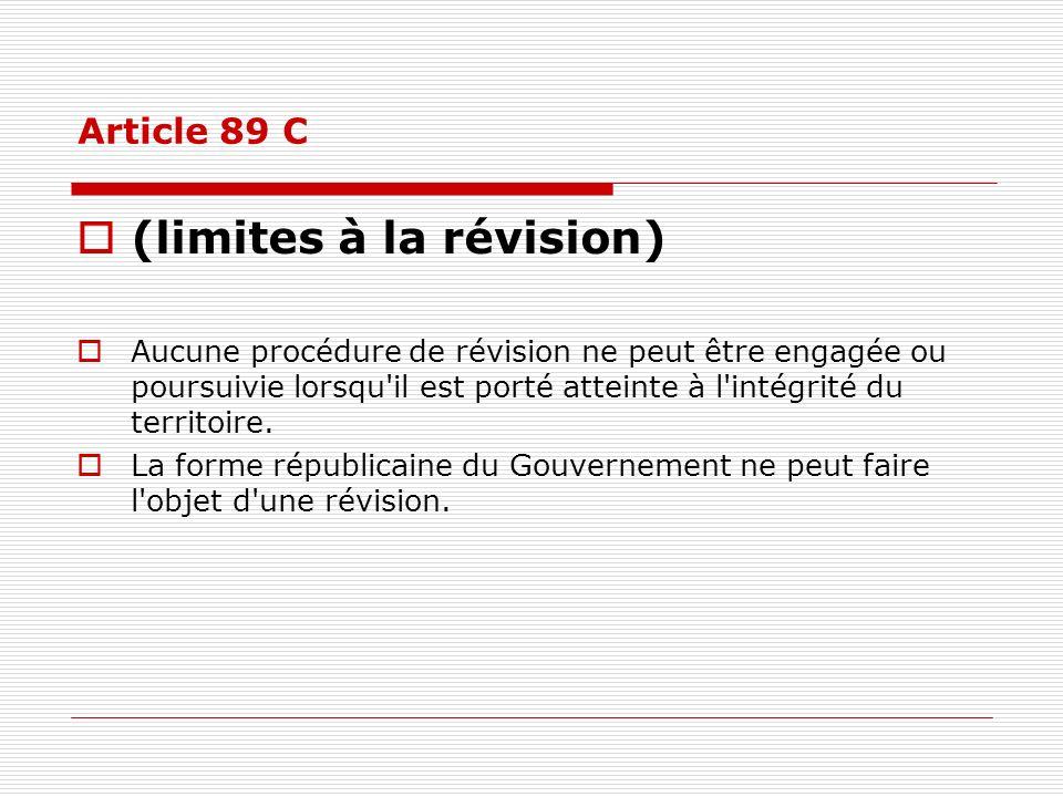 Article 89 C (limites à la révision) Aucune procédure de révision ne peut être engagée ou poursuivie lorsqu'il est porté atteinte à l'intégrité du ter