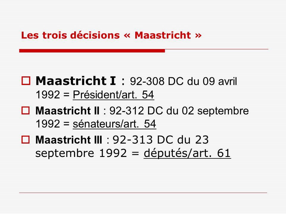 Les trois décisions « Maastricht » Maastricht I : 92-308 DC du 09 avril 1992 = Président/art. 54 Maastricht II : 92-312 DC du 02 septembre 1992 = séna