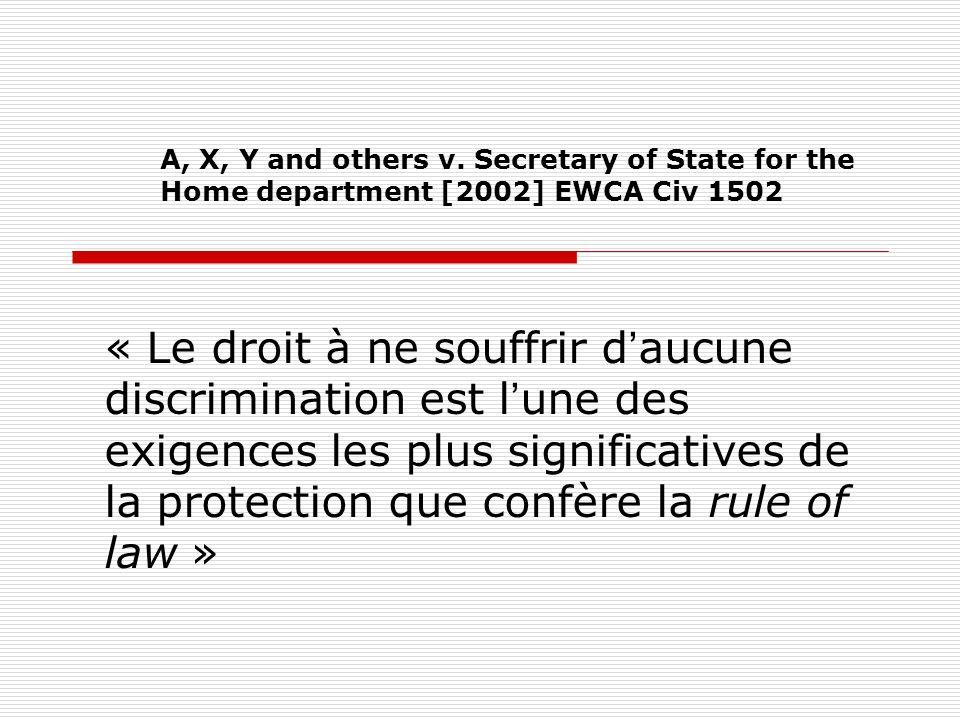 A, X, Y and others v. Secretary of State for the Home department [2002] EWCA Civ 1502 « Le droit à ne souffrir daucune discrimination est lune des exi