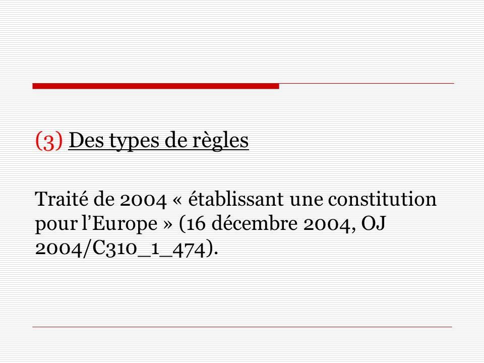 (3) Des types de règles Traité de 2004 « établissant une constitution pour lEurope » (16 décembre 2004, OJ 2004/C310_1_474).