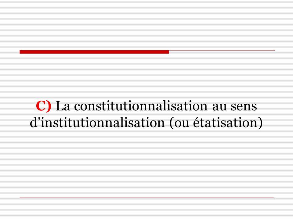 C) La constitutionnalisation au sens dinstitutionnalisation (ou étatisation)