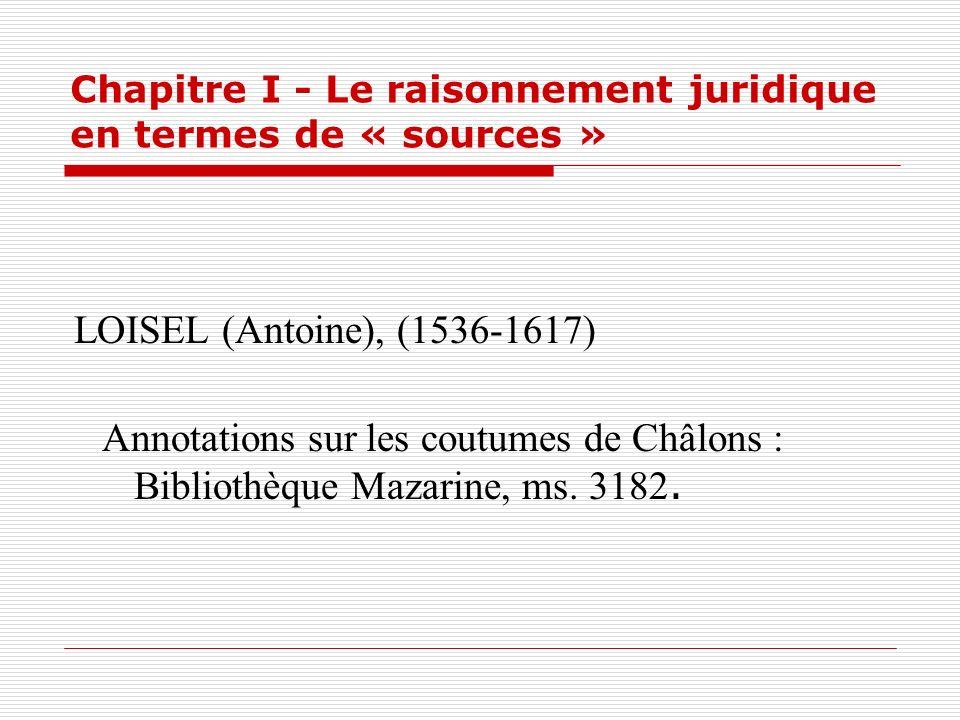 Chapitre I - Le raisonnement juridique en termes de « sources » LOISEL (Antoine), (1536-1617) Annotations sur les coutumes de Châlons : Bibliothèque M