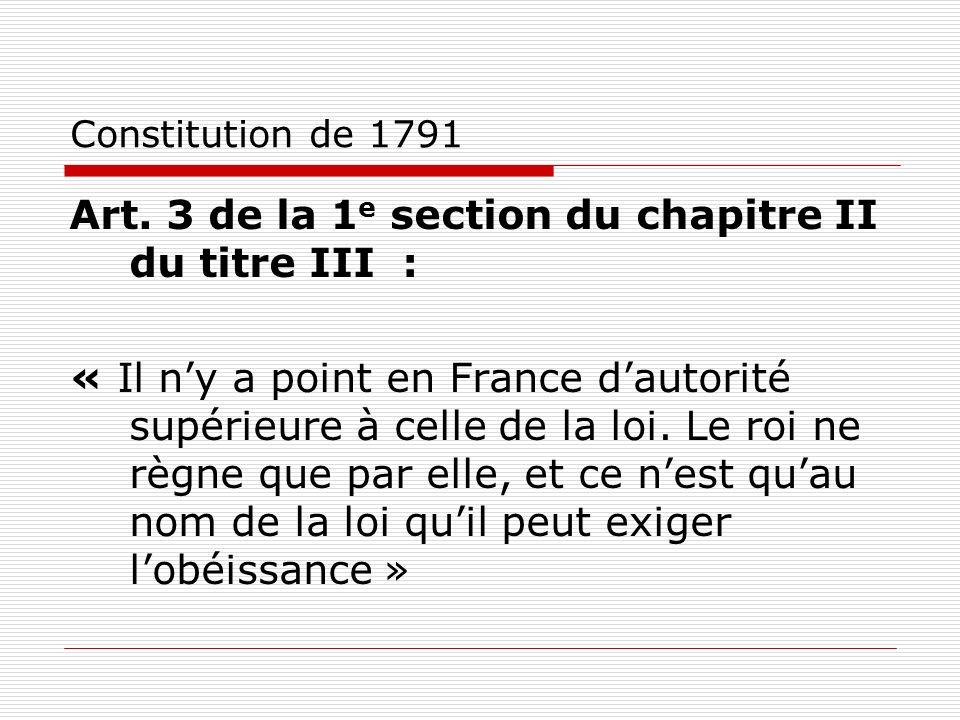 Constitution de 1791 Art. 3 de la 1 e section du chapitre II du titre III : « Il ny a point en France dautorité supérieure à celle de la loi. Le roi n