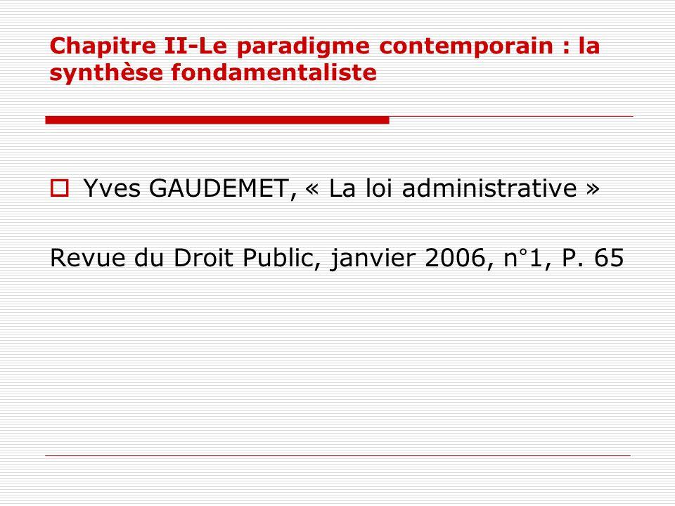 Chapitre II-Le paradigme contemporain : la synthèse fondamentaliste Yves GAUDEMET, « La loi administrative » Revue du Droit Public, janvier 2006, n°1,