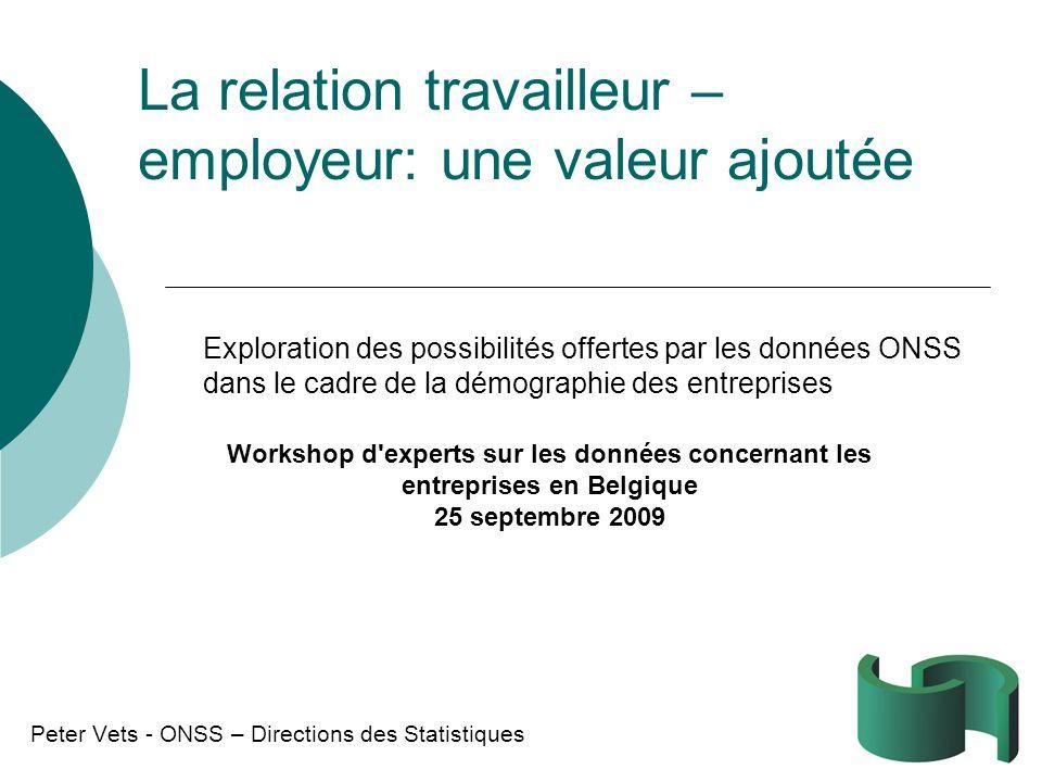 La relation travailleur – employeur: une valeur ajoutée Peter Vets - ONSS – Directions des Statistiques Workshop d'experts sur les données concernant