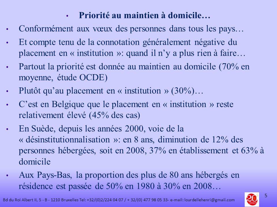 Les principales raisons… Comme on la vu, cela répond à la volonté des personnes concernées Mais aussi pour des raisons de maîtrise des coûts… Dans tous les pays, la part du PIB (richesse) consacrée au placement en institution > à celle affectée au maintien à domicile, inversement au % de la population concernée: - Allemagne: 0,8% et 0,5% - Espagne: 0,5% et 0,4% - France :0,9% et 0,3% - Luxembourg: 0,9% et 0,4% - Belgique: 1,2% et 0,5%...