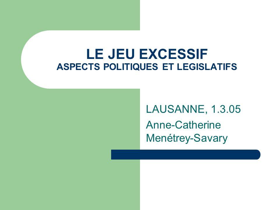 LE JEU EXCESSIF ASPECTS POLITIQUES ET LEGISLATIFS LAUSANNE, 1.3.05 Anne-Catherine Menétrey-Savary