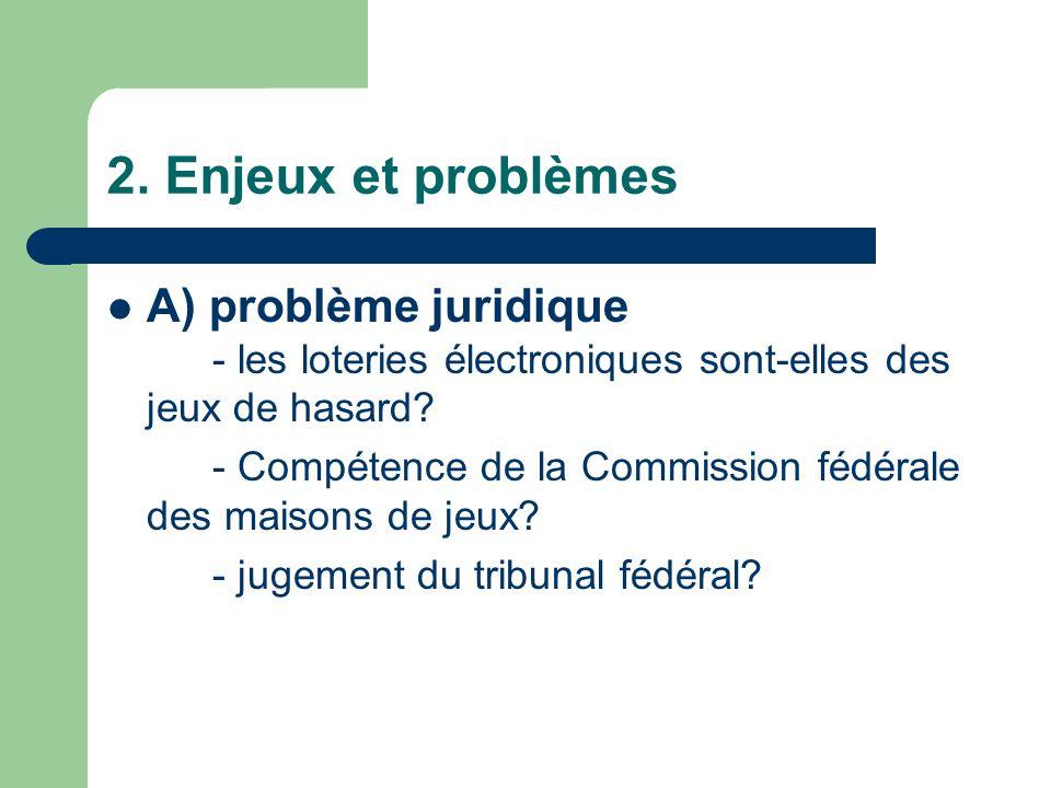 2. Enjeux et problèmes A) problème juridique - les loteries électroniques sont-elles des jeux de hasard? - Compétence de la Commission fédérale des ma