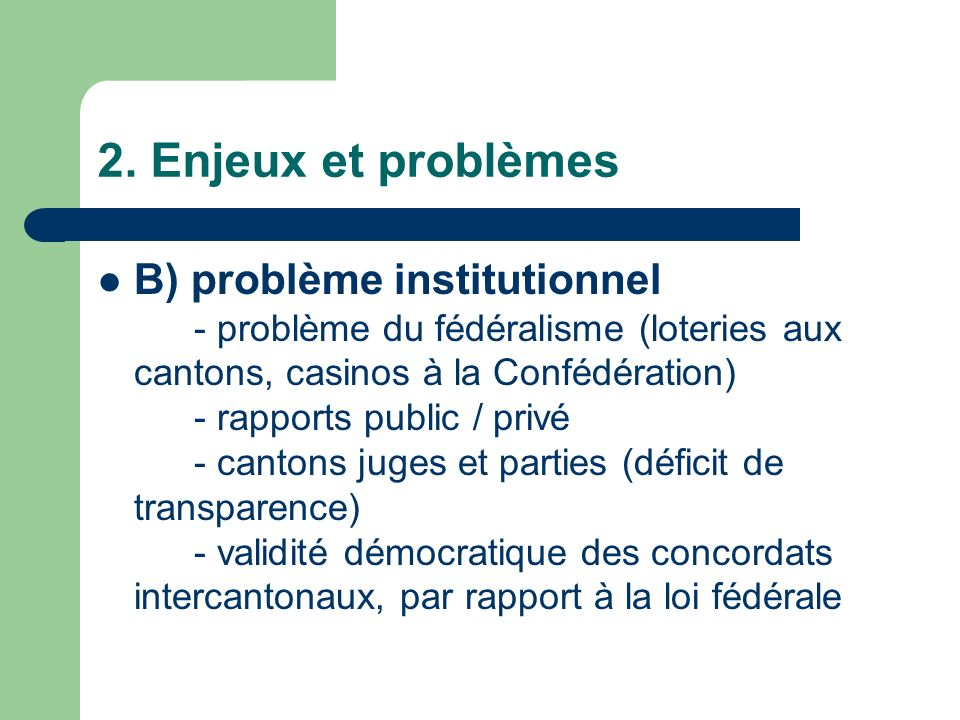2. Enjeux et problèmes B) problème institutionnel - problème du fédéralisme (loteries aux cantons, casinos à la Confédération) - rapports public / pri