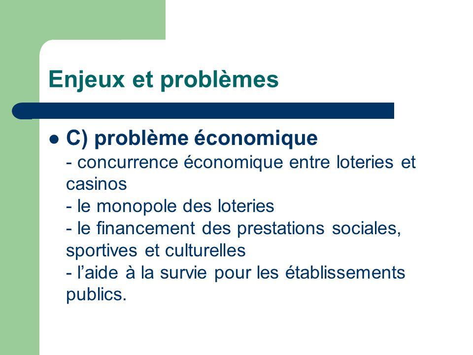 Enjeux et problèmes C) problème économique - concurrence économique entre loteries et casinos - le monopole des loteries - le financement des prestations sociales, sportives et culturelles - laide à la survie pour les établissements publics.