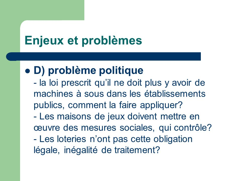 Enjeux et problèmes D) problème politique - la loi prescrit quil ne doit plus y avoir de machines à sous dans les établissements publics, comment la faire appliquer.