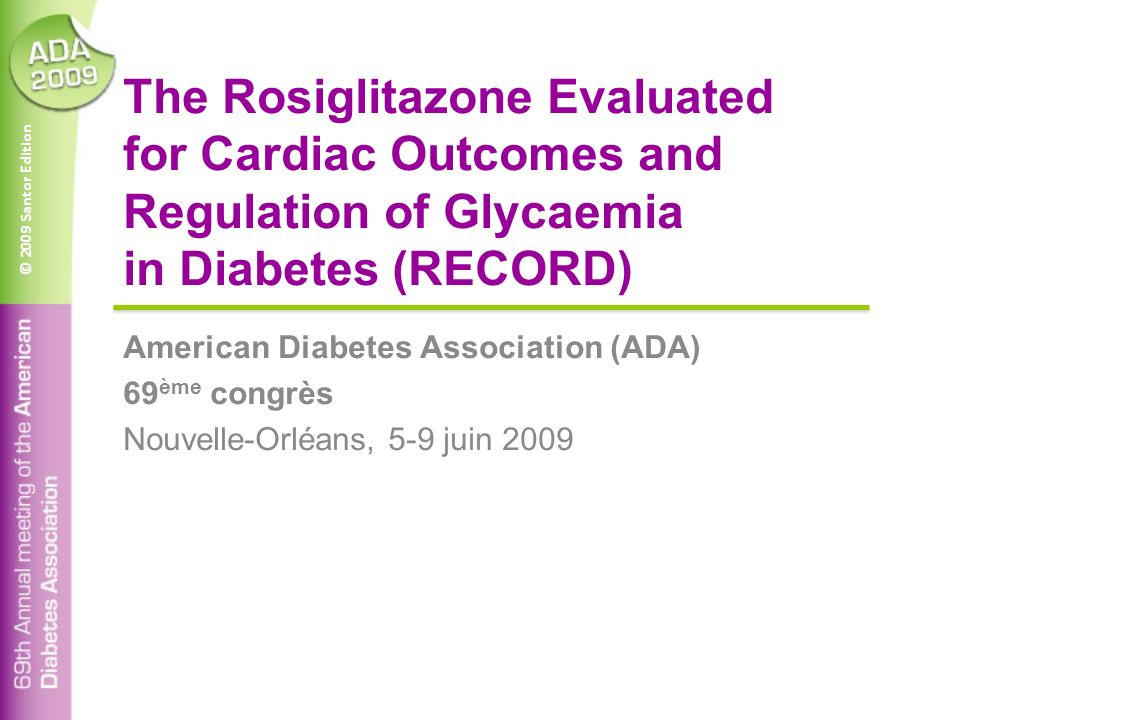 © 2009 Santor Edition The Rosiglitazone Evaluated for Cardiac Outcomes and Regulation of Glycaemia in Diabetes (RECORD) American Diabetes Association (ADA) 69 ème congrès Nouvelle-Orléans, 5-9 juin 2009