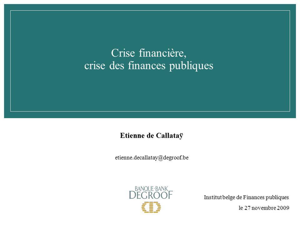 Crise financière, crise des finances publiques Institut belge de Finances publiques le 27 novembre 2009 Etienne de Callataÿ etienne.decallatay@degroof.be