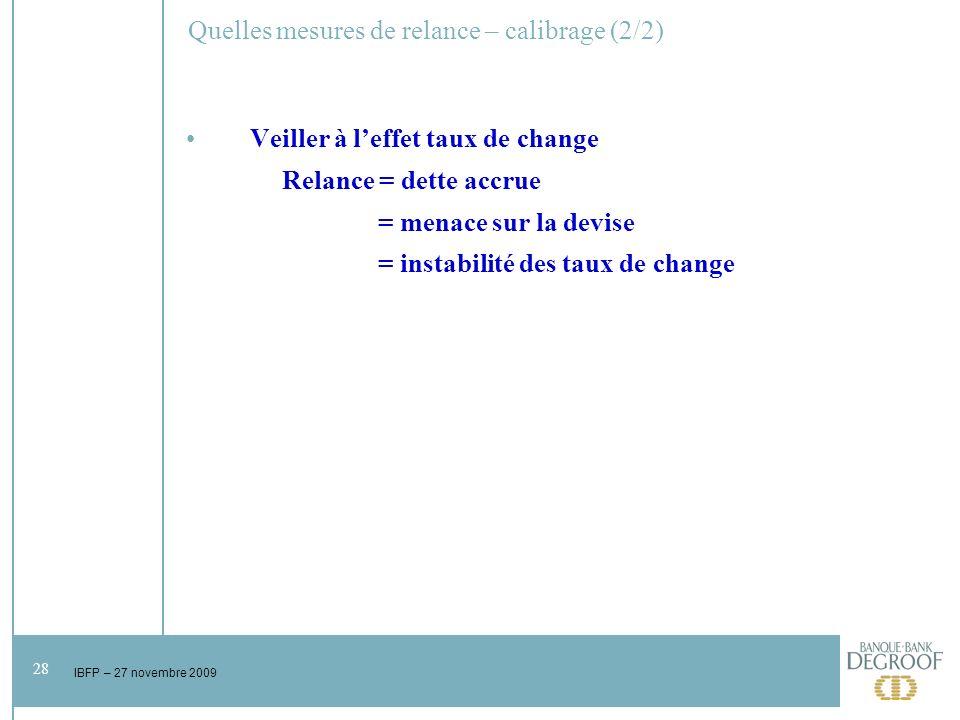 28 IBFP – 27 novembre 2009 Quelles mesures de relance – calibrage (2/2) Veiller à leffet taux de change Relance = dette accrue = menace sur la devise = instabilité des taux de change