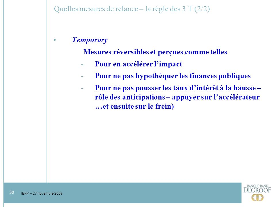 30 IBFP – 27 novembre 2009 Quelles mesures de relance – la règle des 3 T (2/2) Temporary Mesures réversibles et perçues comme telles -Pour en accélérer limpact -Pour ne pas hypothéquer les finances publiques -Pour ne pas pousser les taux dintérêt à la hausse – rôle des anticipations – appuyer sur laccélérateur …et ensuite sur le frein)